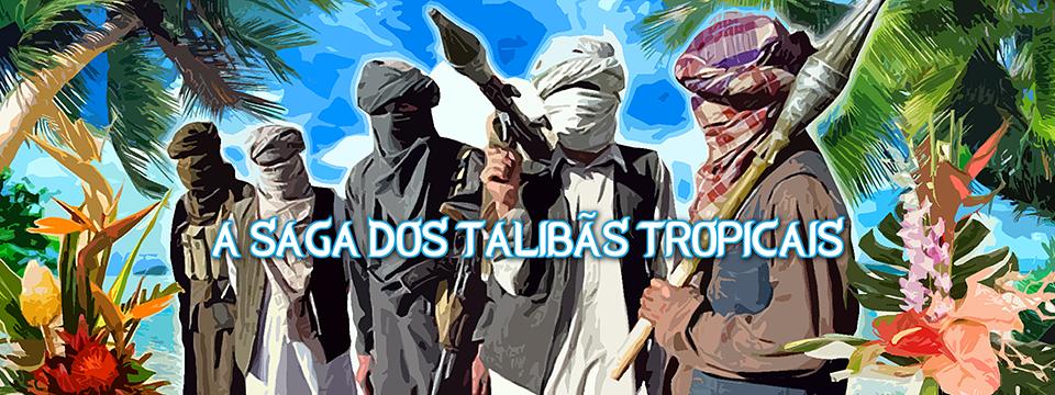 A SAGA DOS TALIBÃS TROPICAIS