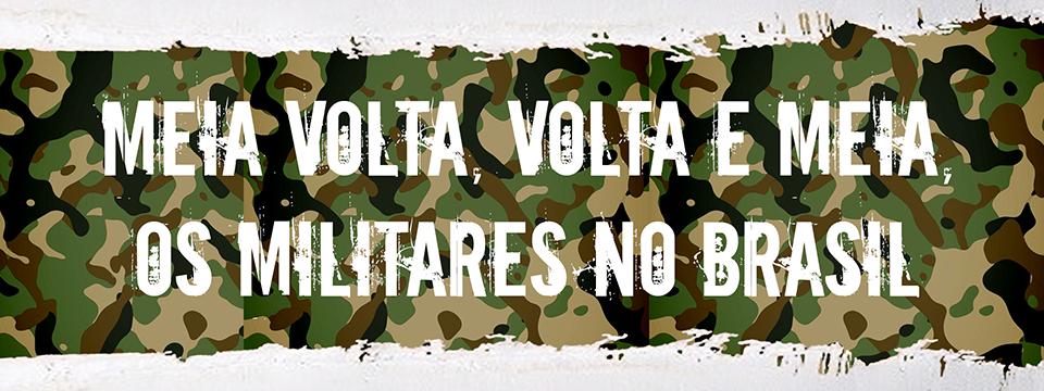 Meia-volta, volta e meia, os militares no Brasil